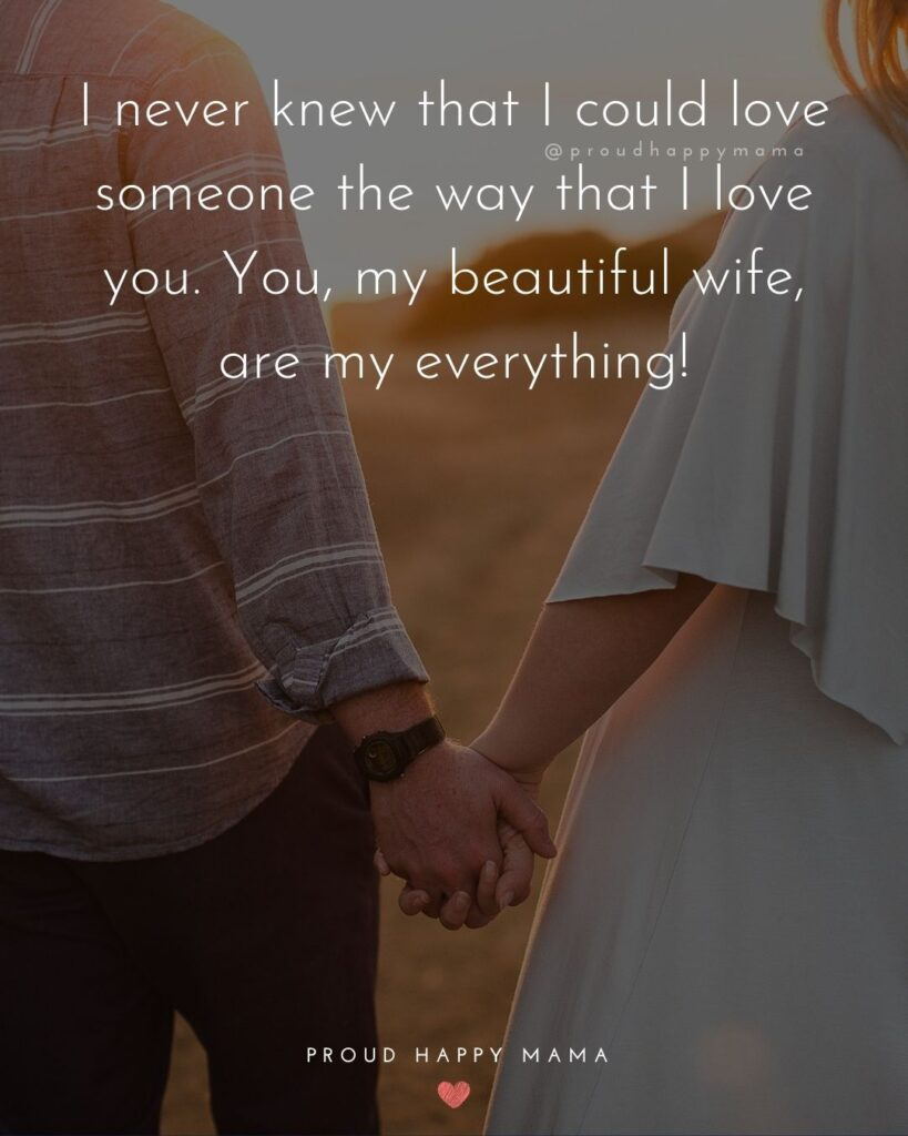 Wife Quotes - I never knew that I could love someone the way that I love you. You, my beautiful wife, are my everything!