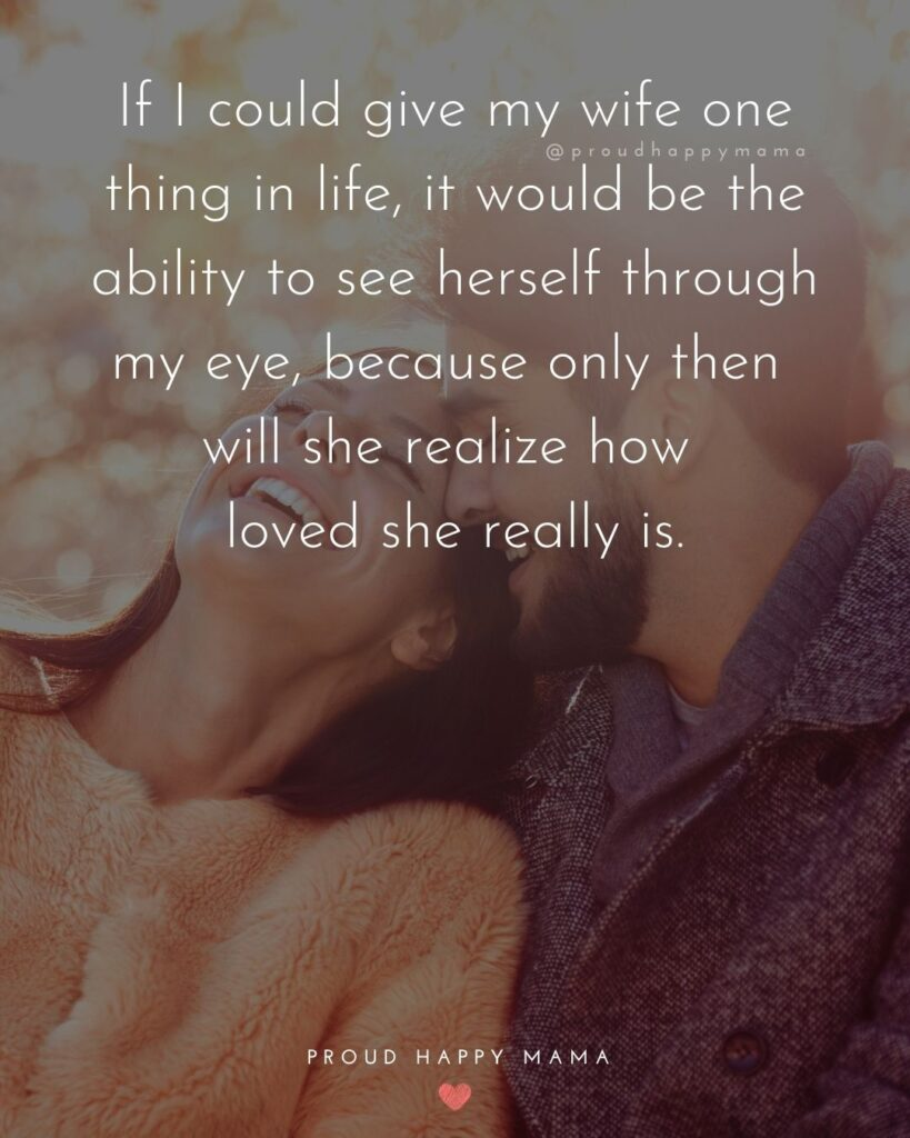 Wife Quotes - If I could give my wife one thing in life, it would be the ability to see herself through my eye, because only then will she realize