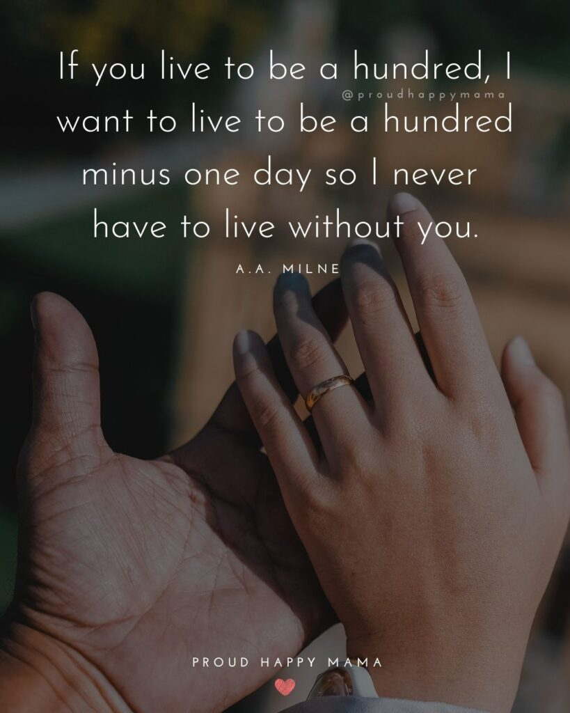Wife Quotes - If you live to be a hundred, I want to live to be a hundred minus one day so I never have to live without you. – A.A.