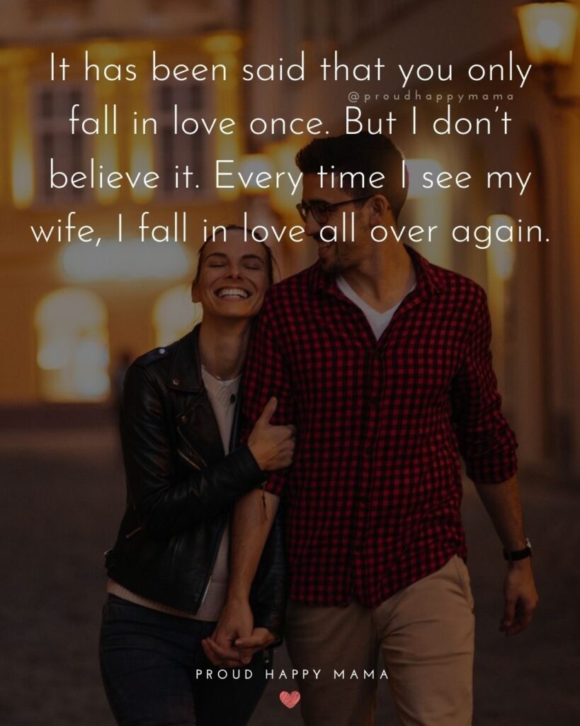 Wife Quotes - It has been said that you only fall in love once. But I don't believe it. Every time I see my wife, I fall in love all over again.