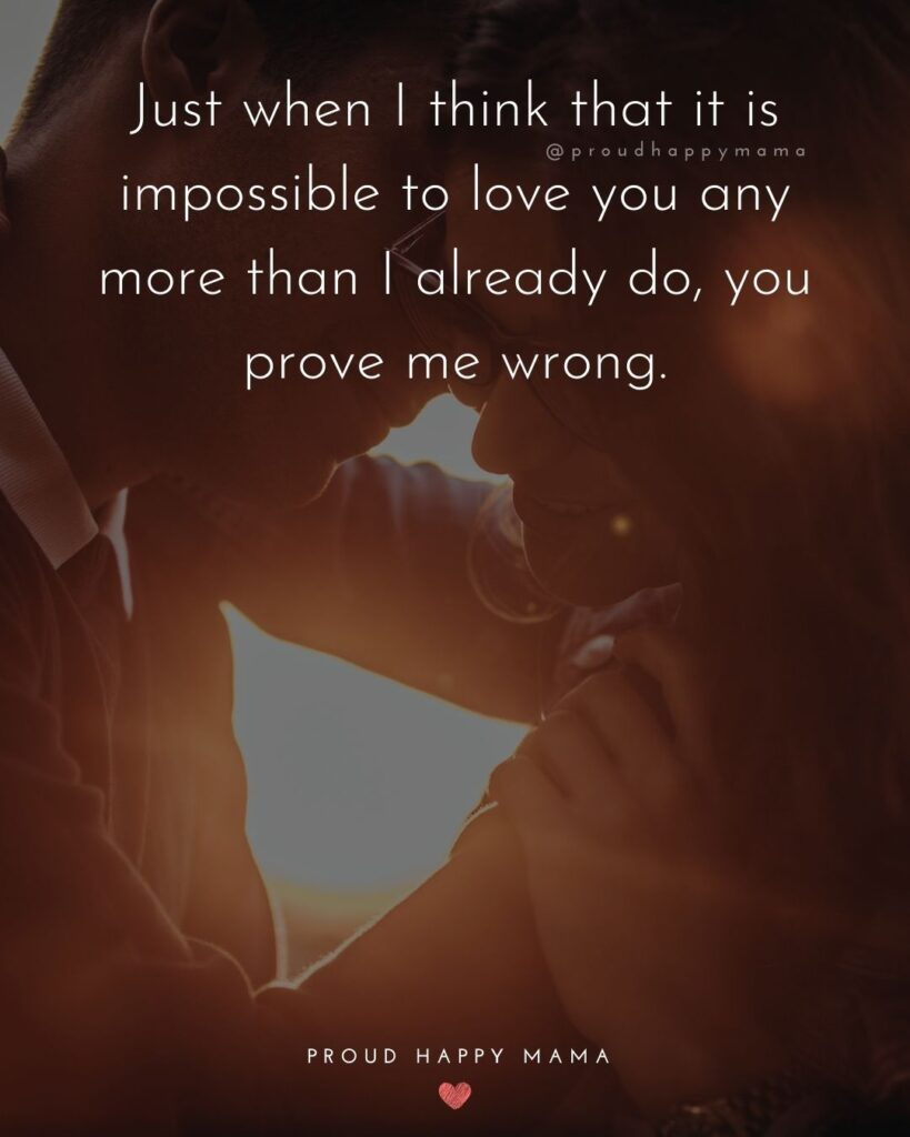 Wife Quotes - Just when I think that it is impossible to lov you any more than I already do, you prove me wrong.