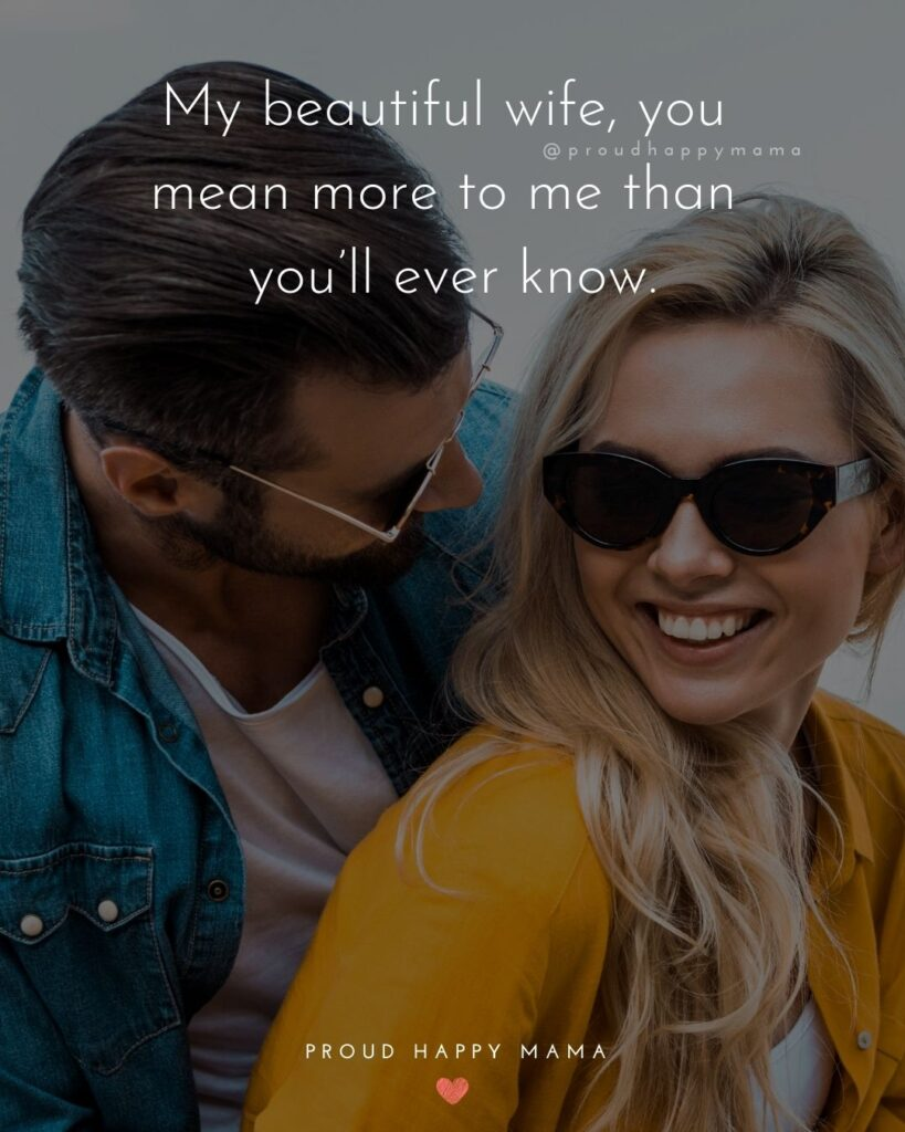Wife Quotes - My beautiful wife, you mean more to me than you'll ever know.