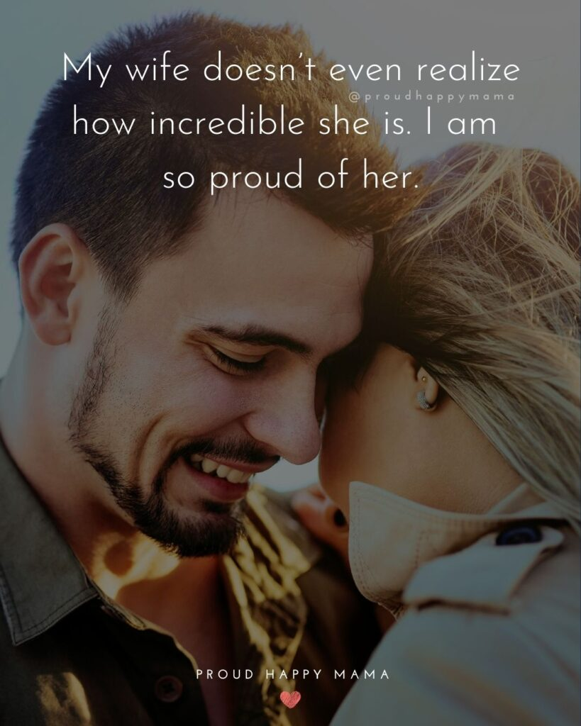 Wife Quotes - My wife doesn't even realize how incredible she is. I am so proud of her.