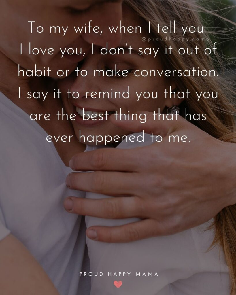 Wife Quotes - To my wife, when I tell you I love you, I don't say it out of habit or to make conversation. I say it to remind you that you are the best thing that has ever happened to me.