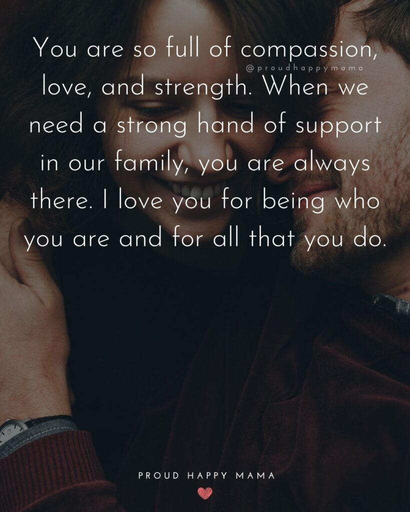 Wife Quotes - You are so full of compassion, love, and strength. When we need a strong hand of support in our family, you are always there. I