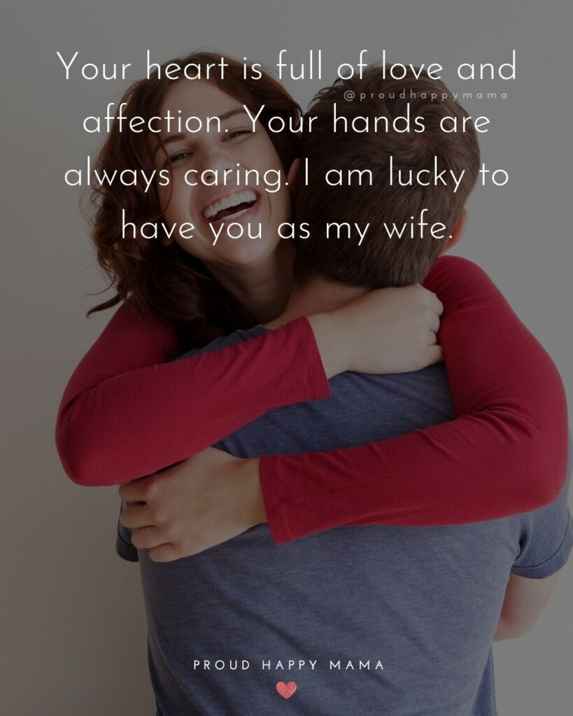 Wife Quotes - Your heart is full of love and affection. Your hands are always caring. I am lucky to have you as my wife.