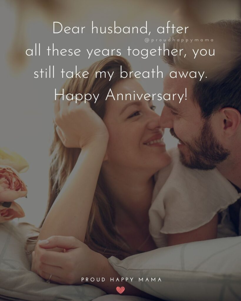Anniversary Wishes For Husband - Dear husband, after all these years together, you still take my breath away. Happy Anniversary!