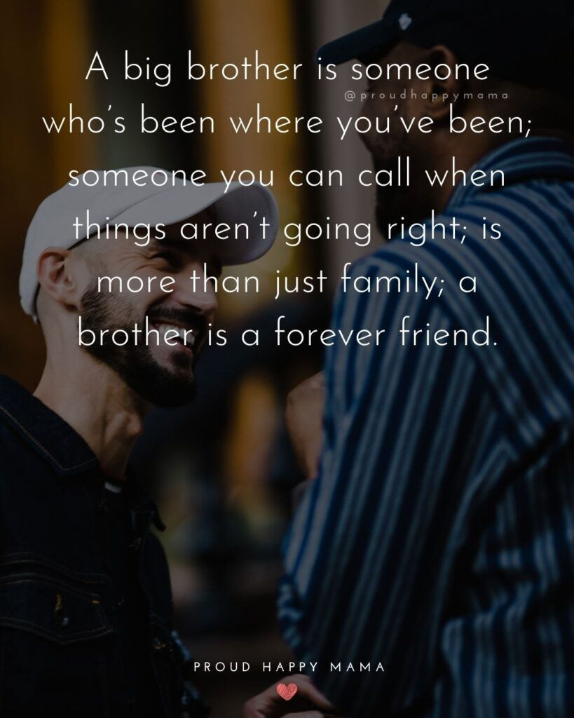 Brother Quotes - A big brother is someone who's been where you've been; someone you can call when things aren't going right; is more
