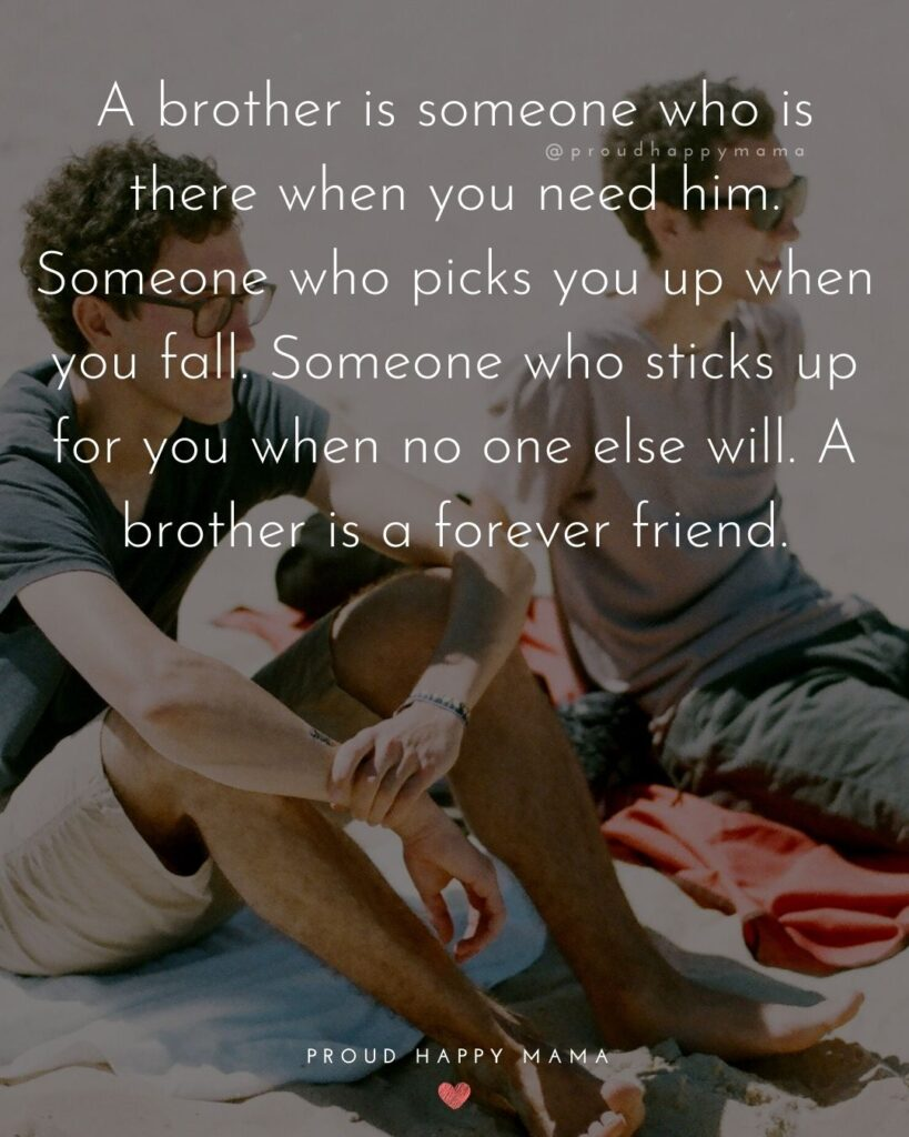 Brother Quotes - A brother is someone who is there when you need him. Someone who picks you up when you fall. Someone who sticks