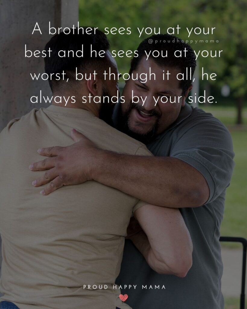 Brother Quotes - A brother sees you at your best and he sees you at your worst, but through it all, he always stands by your side.'