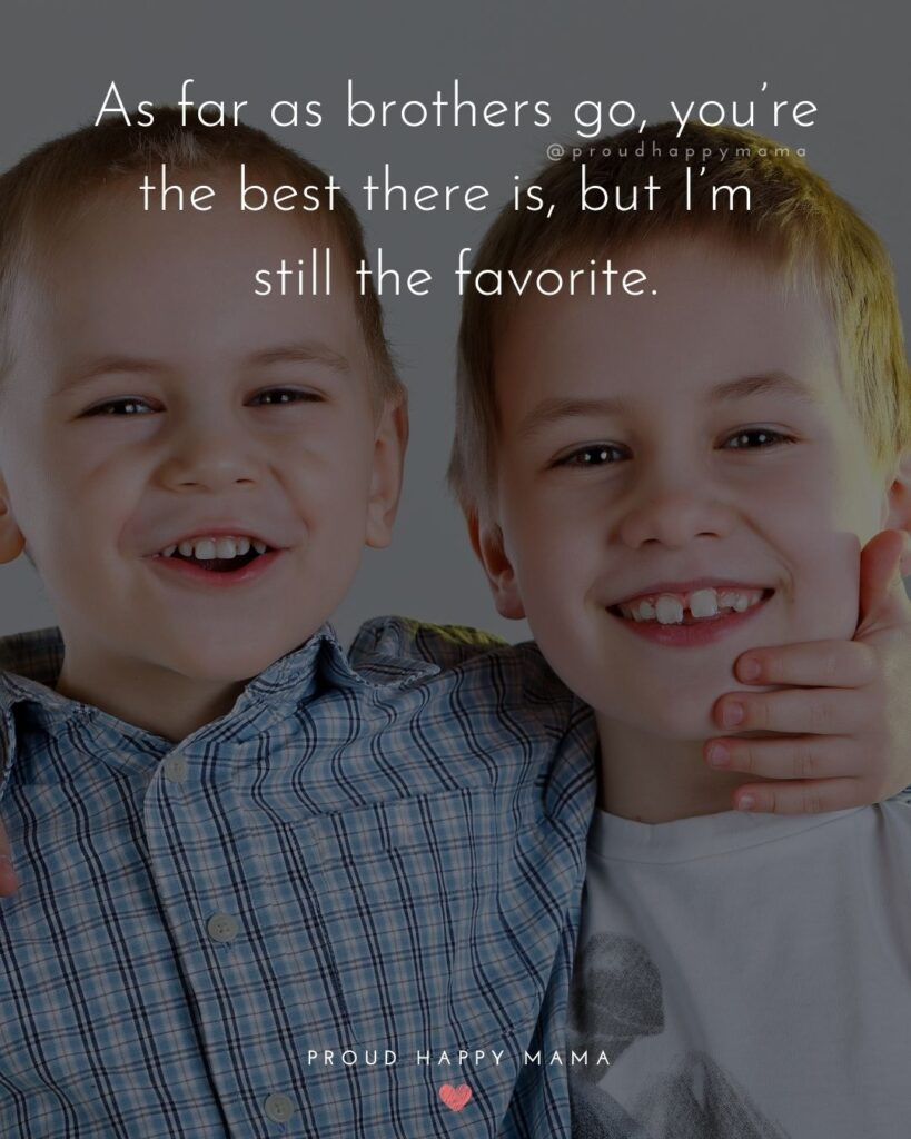 Brother Quotes - As far as brothers go, you're the best there is, but I'm still the favorite.'