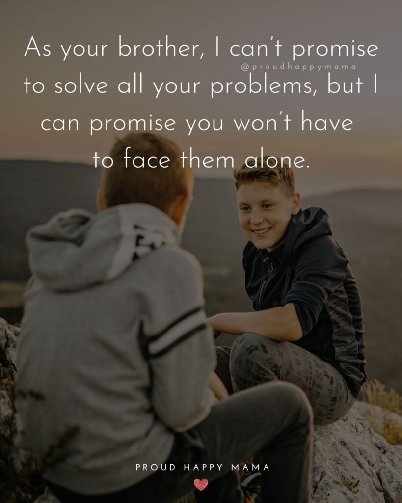 Brother Quotes - As your brother, I can't promise to solve all your problems, but I can promise you won't have to face them alone.'