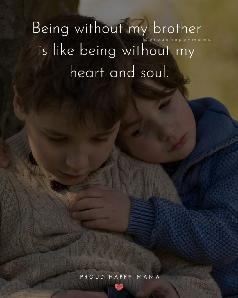 Brother Quotes - Being without my brother is like being without my heart and soul.'