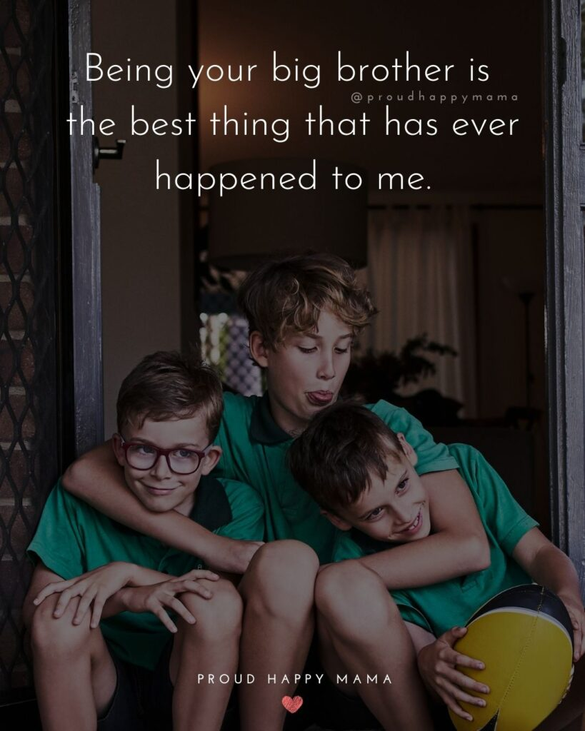 Brother Quotes - Being your big brother is the best thing that has ever happened to me.'