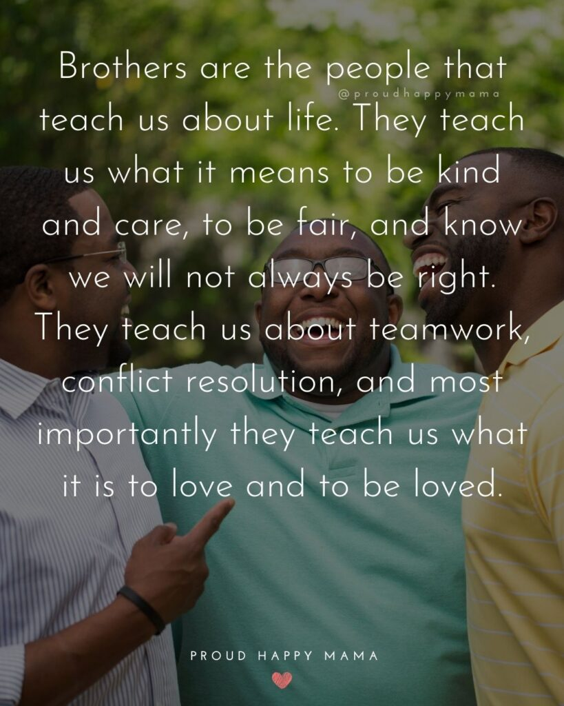 Brother Quotes - Brothers are the people that teach us about life. They teach us what it means to be kind and care, to be fair, and know we