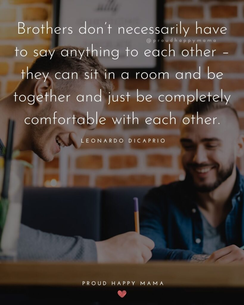 Brother Quotes - Brothers don't necessarily have to say anything to each other – they can sit in a room and be together and just be