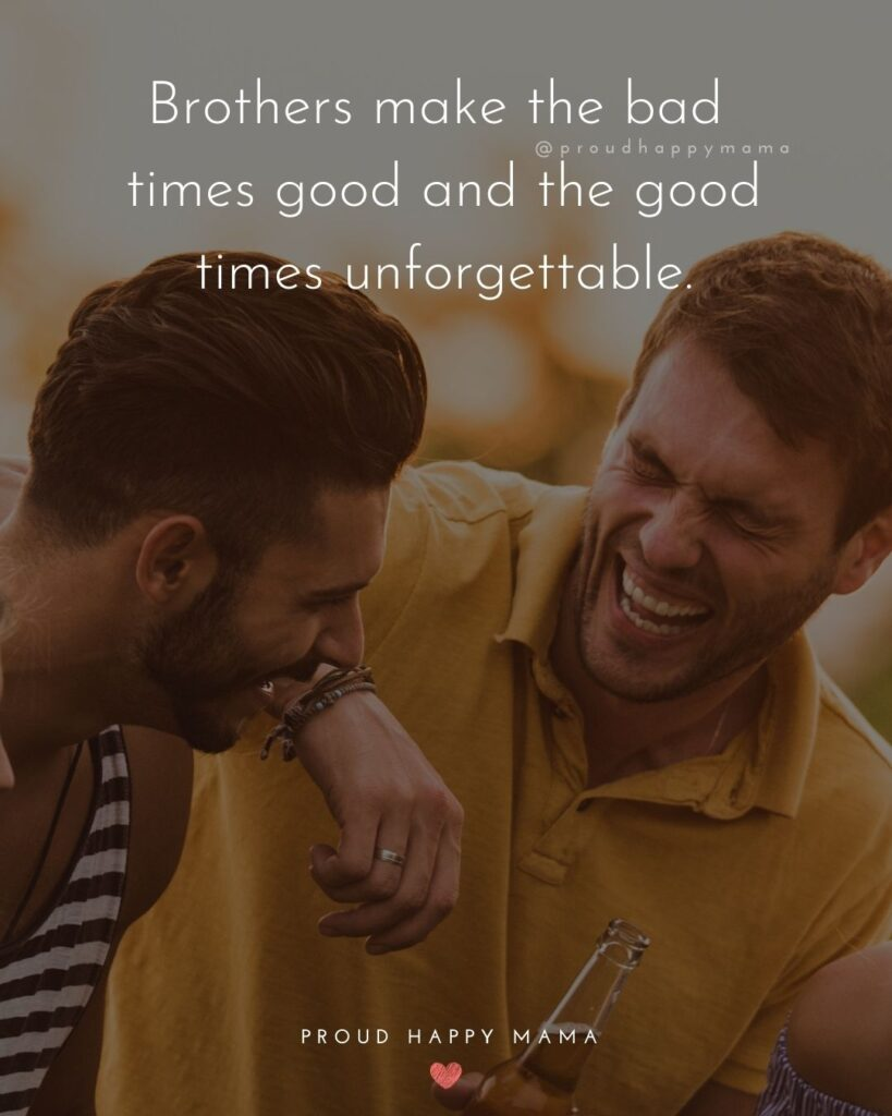 Brother Quotes - Brothers make the bad times good and the good times unforgettable.'