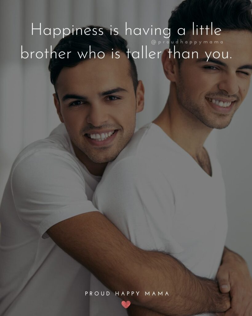 Brother Quotes - Happiness is having a little brother who is taller than you.'
