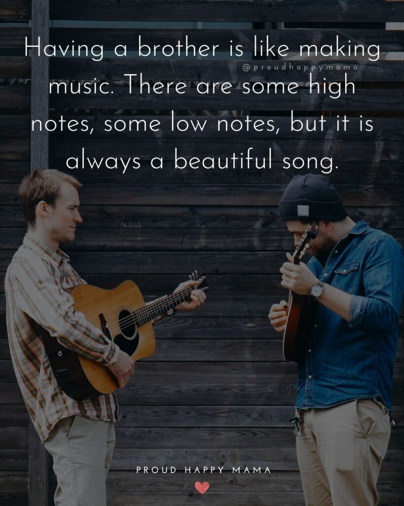 Brother Quotes - Having a brother is like making music. There are some high notes, some low notes, but it is always a beautiful song.'