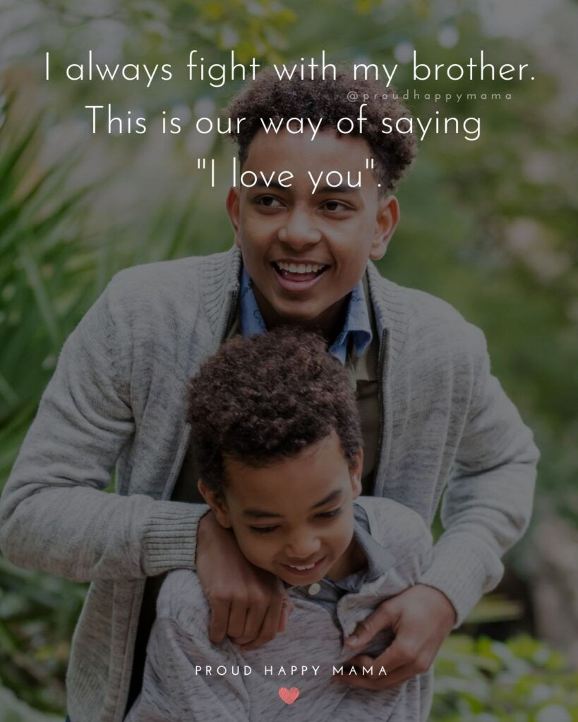 """Brother Quotes - I always fight with my brother. This is our way of saying """"I love you.'"""