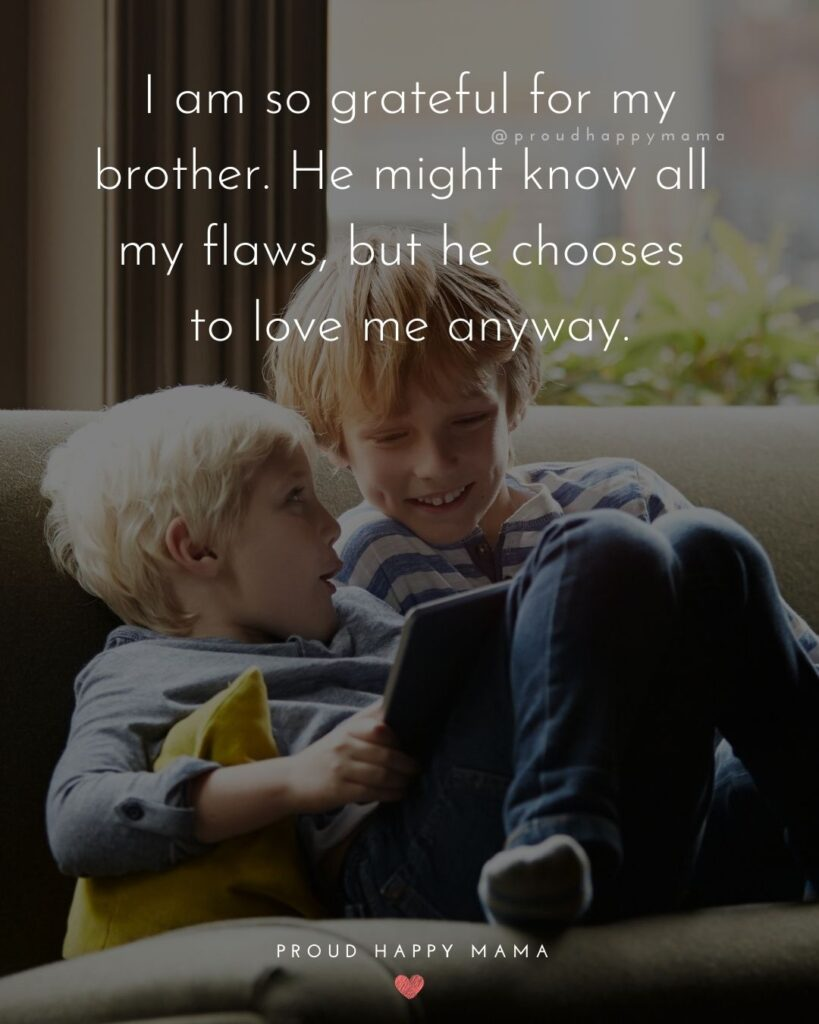 Brother Quotes - I am so grateful for my brother. He might know all my flaws, but he chooses to love me anyway.'