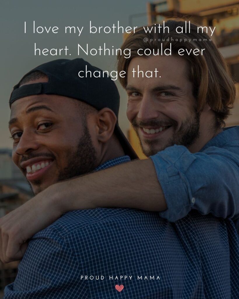 Brother Quotes - I love my brother with all my heart. Nothing could ever change that.'
