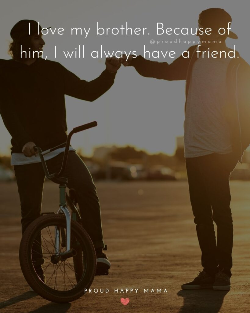 Brother Quotes - I love my brother. Because of him, I will always have a friend.'