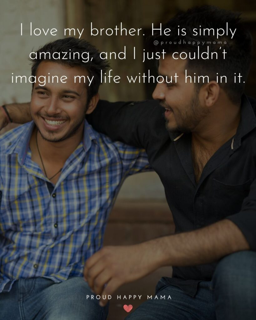 Brother Quotes - I love my brother. He is simply amazing, and I just couldn't imagine my life without him in it.'