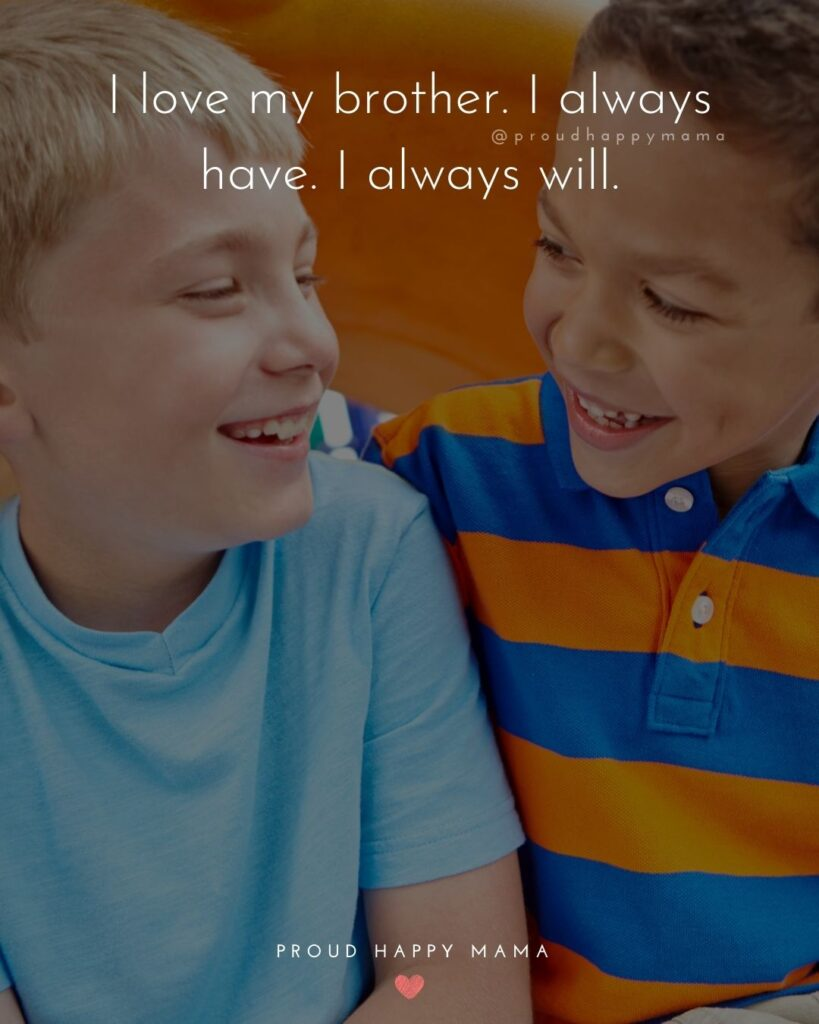 Brother Quotes - I love my brother. I always have. I always will.'