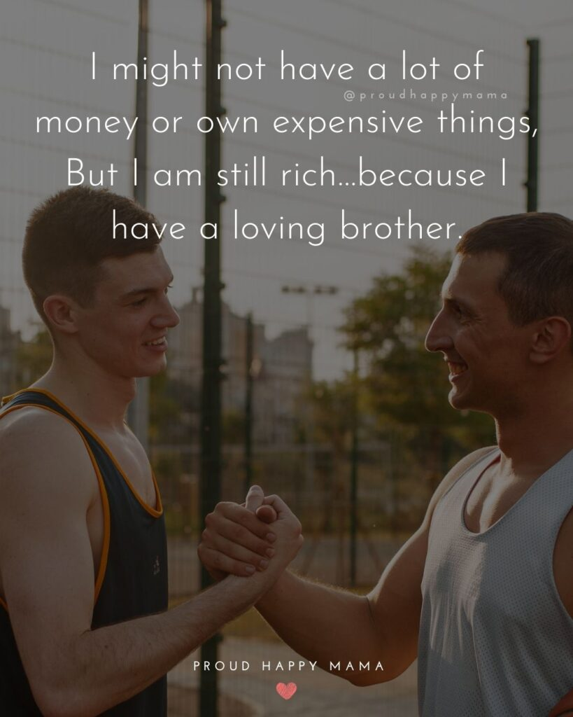 Brother Quotes - I might not have a lot of money or own expensive things, But I am still rich…because I have a loving brother.'