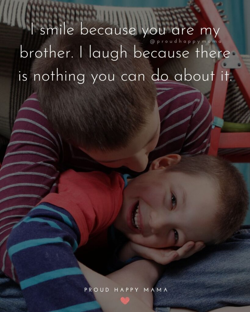 Brother Quotes - I smile because you are my brother. I laugh because there is nothing you can do about it.'