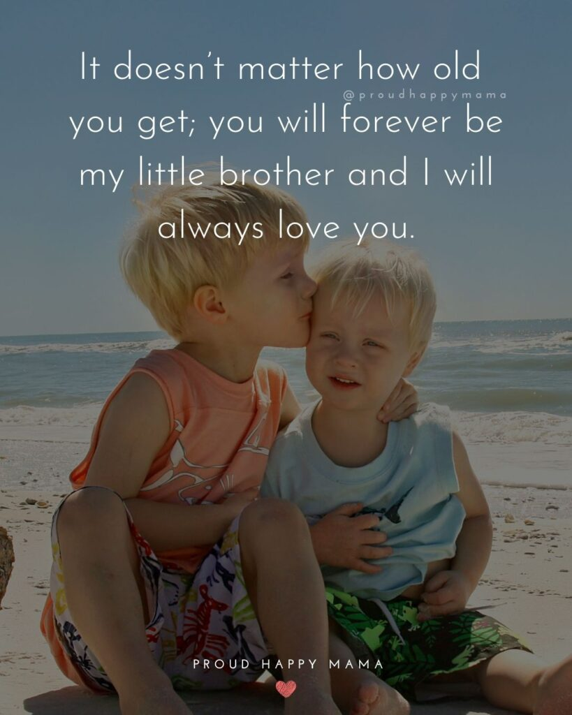 Brother Quotes - It doesn't matter how old you get; you will forever be my little brother and I will always love you.