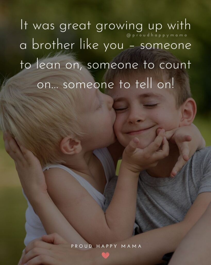 Brother Quotes - It was great growing up with a brother like you – someone to lean on, someone to count on… someone to tell on!'