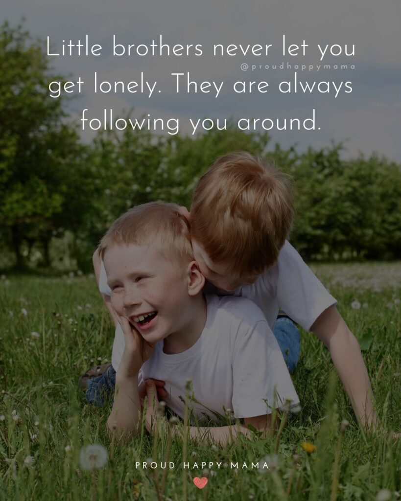 Brother Quotes - Little brothers never let you get lonely. They are always following you around.'