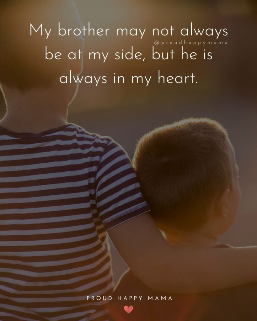 Brother Quotes - My brother may not always be at my side, but he is always in my heart.'