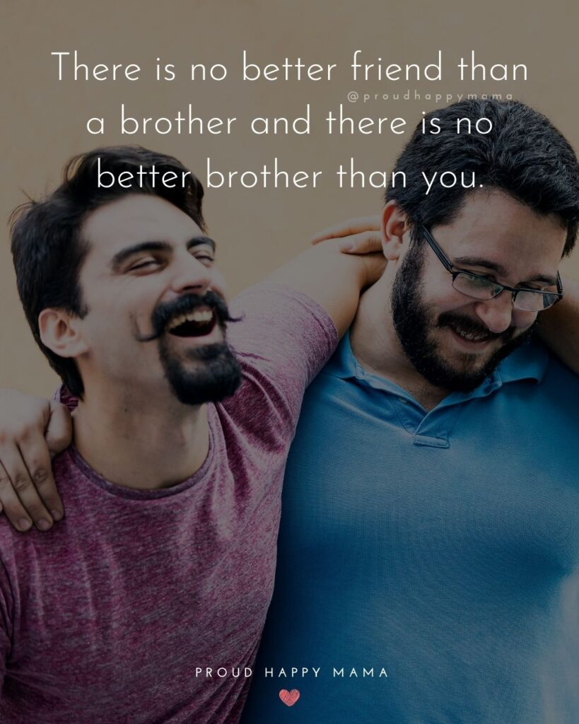 Brother Quotes - There is no better friend than a brother and there is no better brother than you.'