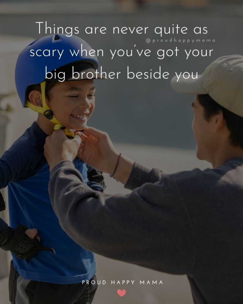 Brother Quotes - Things are never quite as scary when you've got your big brother beside you.'