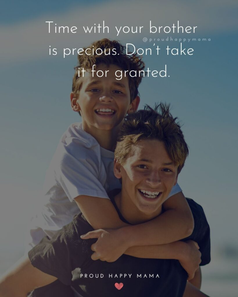 Brother Quotes - Time with your brother is precious. Don't take it for granted.'