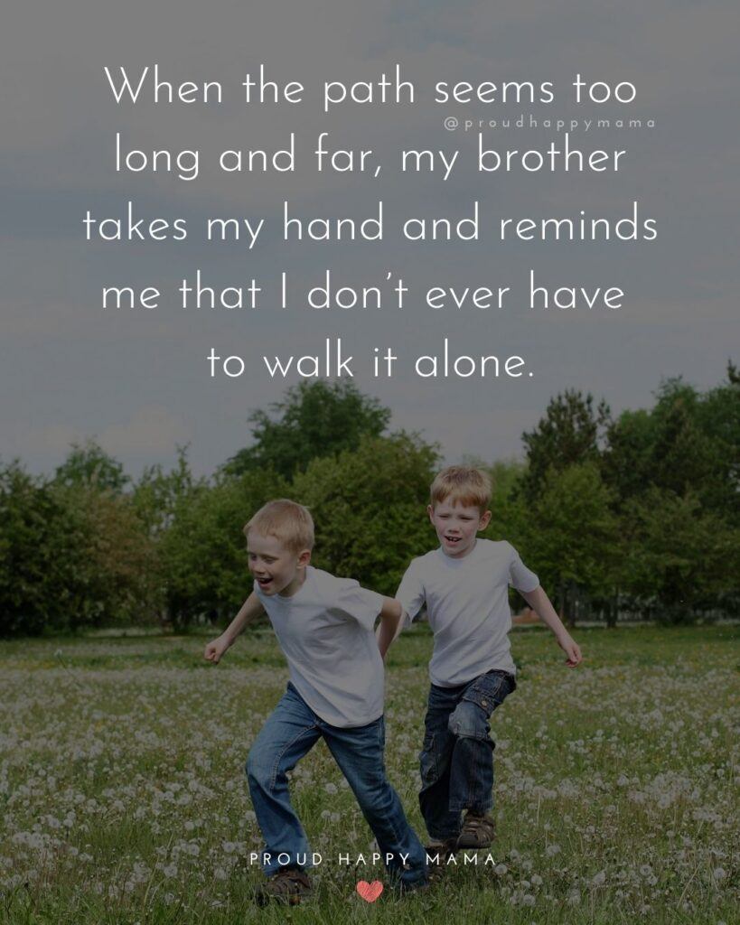 Brother Quotes - When the path seems too long and har, my brother takes my hand and reminds me that I don't ever have to walk it alone.'
