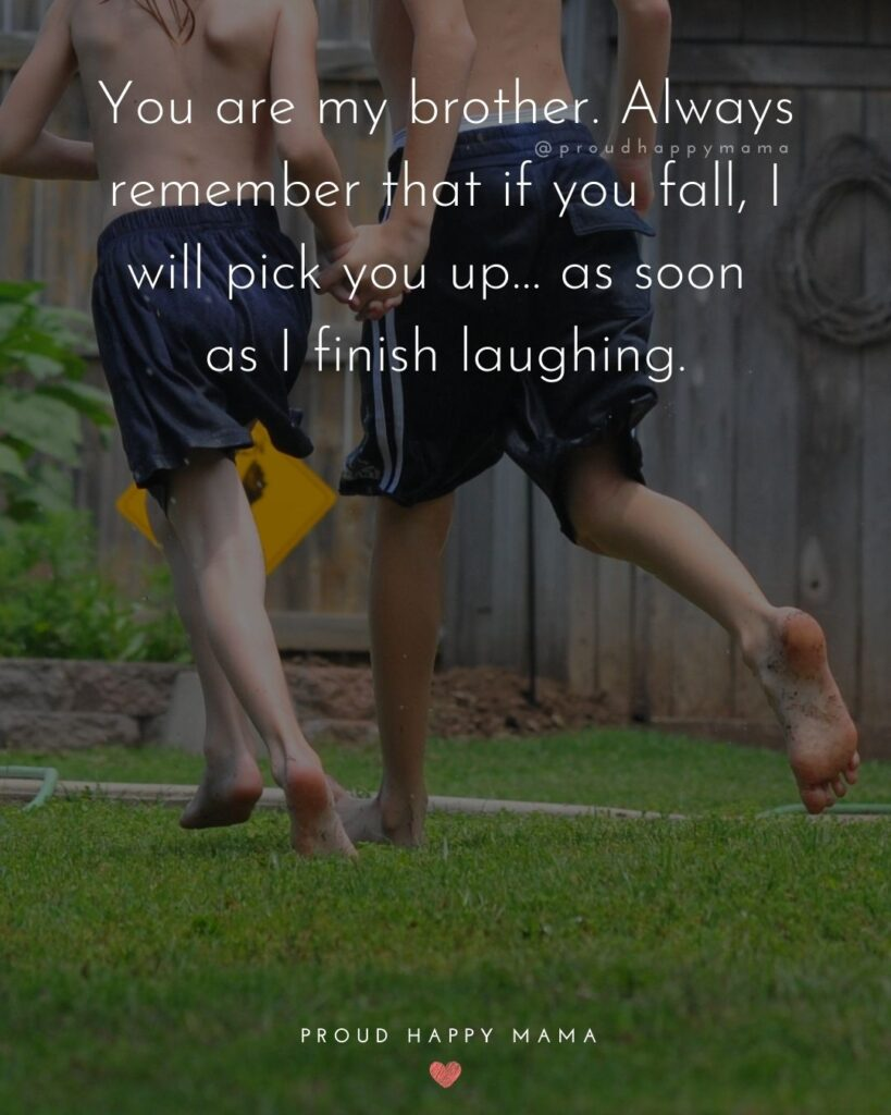 Brother Quotes - You are my brother. Always remember that if you fall, I will pick you up… as soon as I finish laughing.'