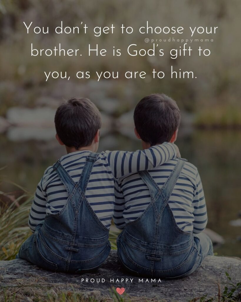 Brother Quotes - You dont get to choose your brother. He is Gods gift to you, as you are to him.