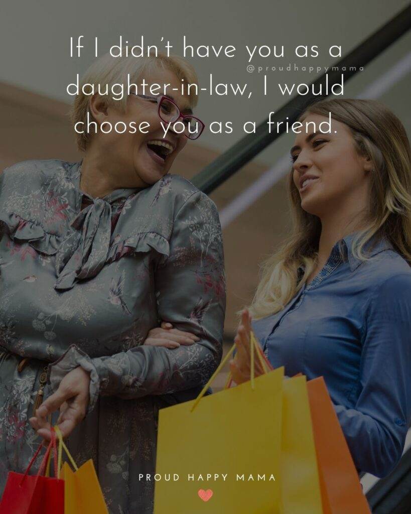 Daughter In Law Quotes - If I didn't have you as a daughter in law, I would choose you as a friend.'