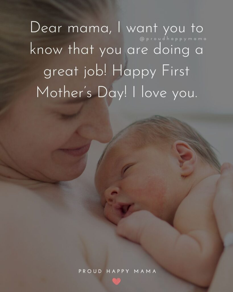 First Mothers Day Quotes - Dear mama, I want you to know that you are doing a great job! Happy First Mother's Day! I love you.'