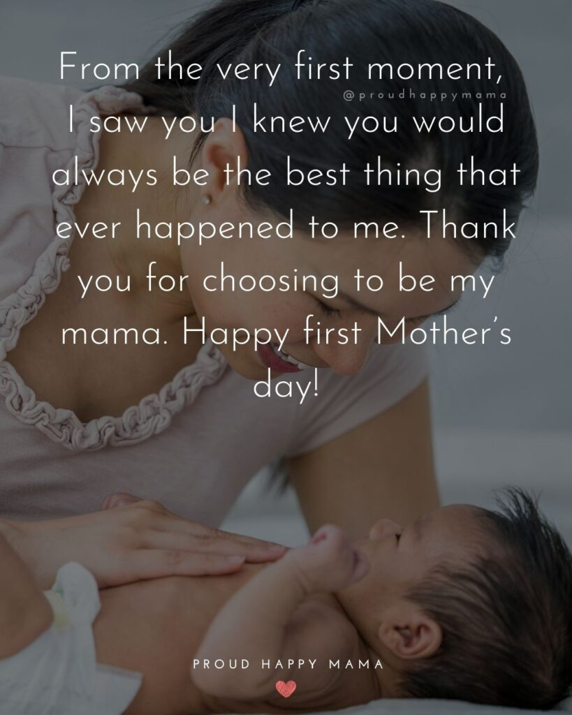 First Mothers Day Quotes - From the very first moment, I saw you I knew you would always be the best thing that ever happened to me.