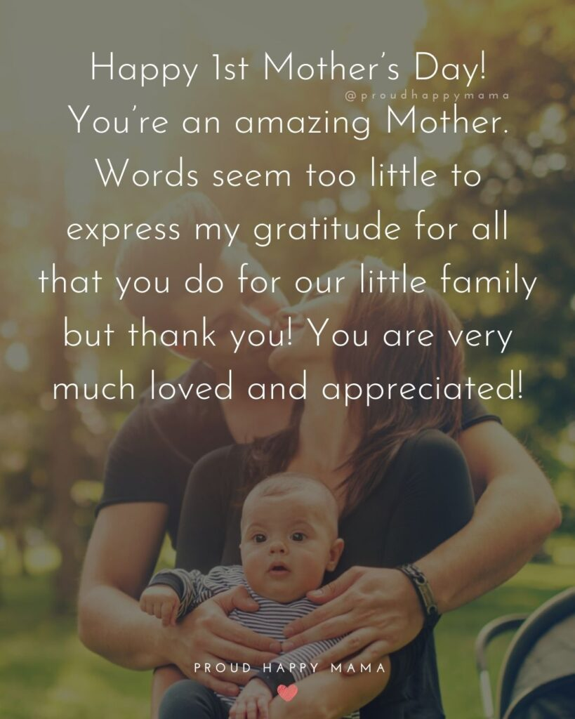 First Mothers Day Quotes - Happy 1st Mother's Day! You're an amazing Mother. Words seem too little to express my gratitude for all that you