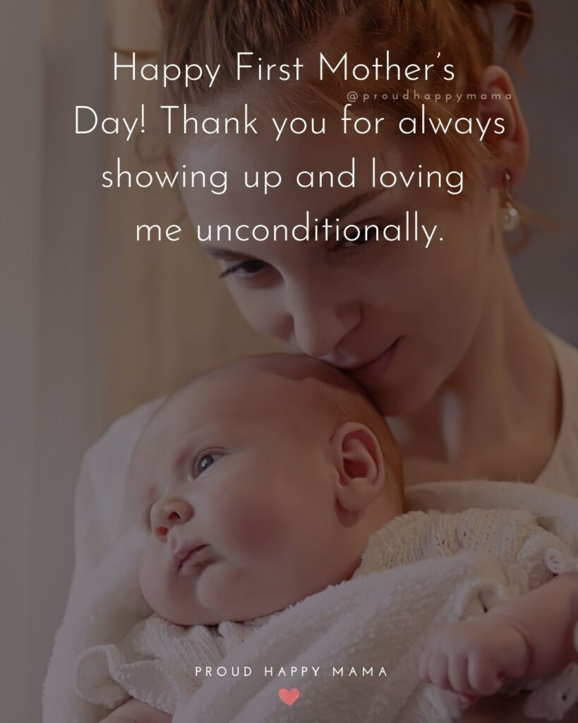 First Mothers Day Quotes - Happy First Mother's Day! Thank you for always showing up and loving me unconditionally.'