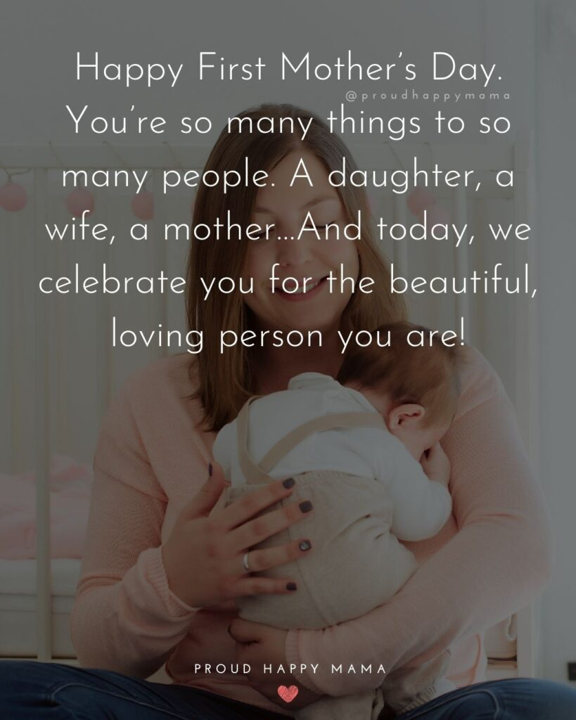 First Mothers Day Quotes - Happy First Mother's Day. You're so many things to so many people. A daughter, a wife, a mother…And today,