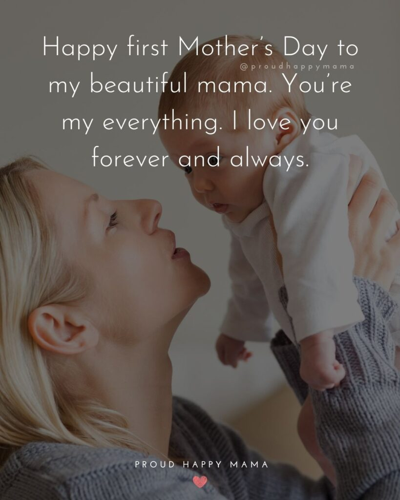 First Mothers Day Quotes - Happy first Mother's Day to my beautiful mama. You're my everything. I love you forever and always.'