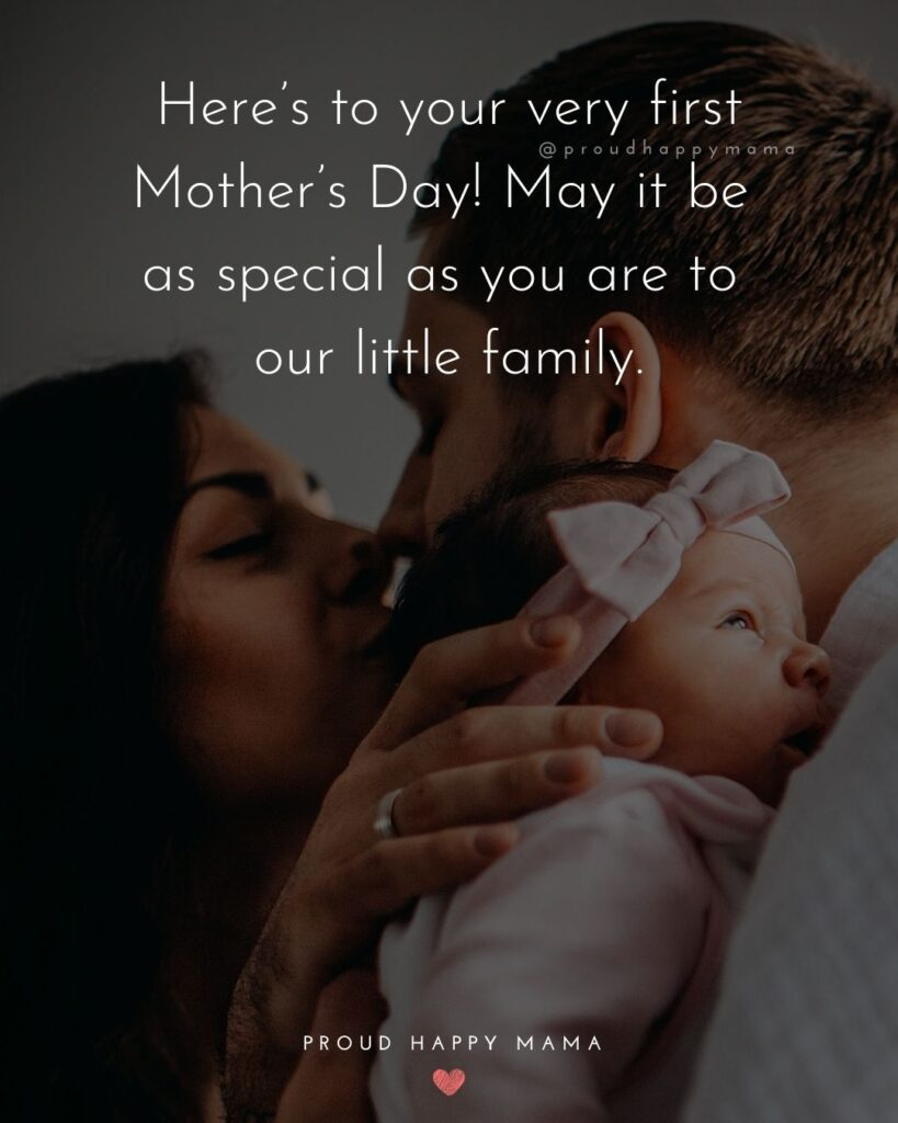 First Mothers Day Quotes - Here's to your very first Mother's Day! May it be as special as you are to our little family.'