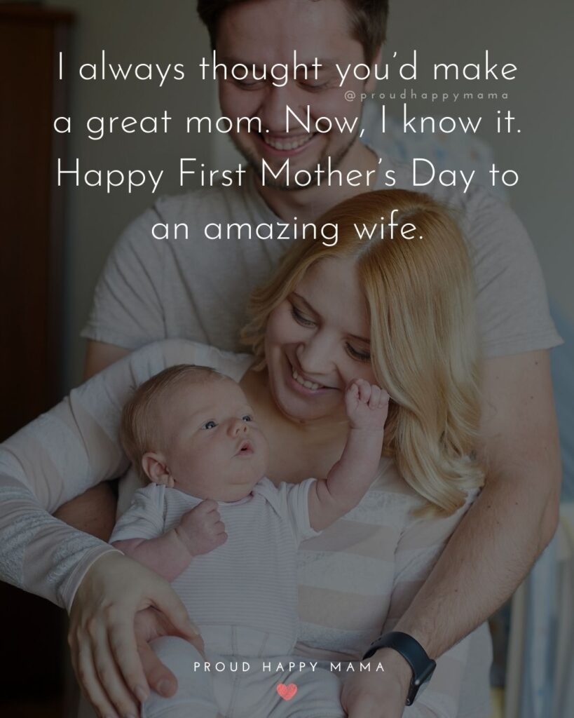 First Mothers Day Quotes - I always thought you'd make a great mom. Now, I know it. Happy First Mother's Day to an amazing wife.'